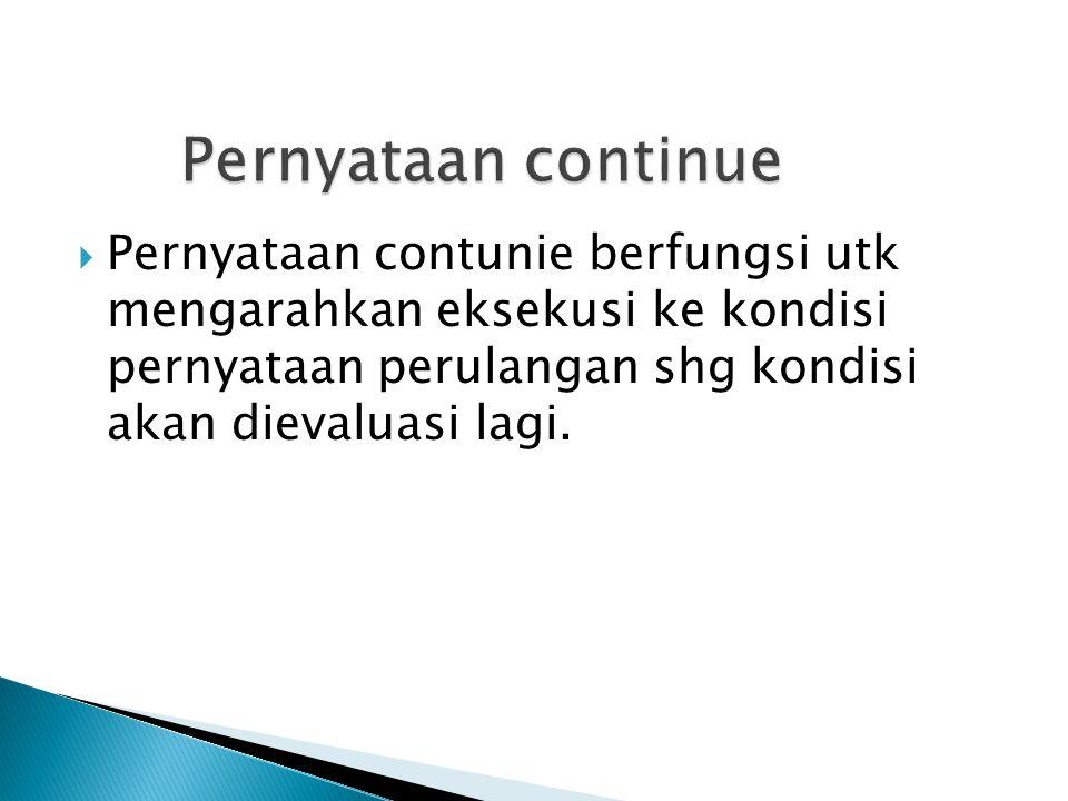  Pernyataan contunie berfungsi utk mengarahkan eksekusi ke kondisi pernyataan perulangan shg kondisi akan dievaluasi lagi.