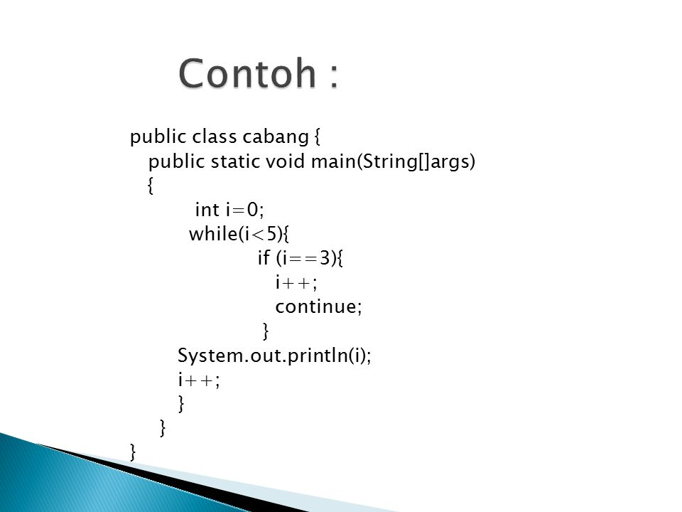 public class cabang { public static void main(String[]args) { int i=0; while(i<5){ if (i==3){ i++; continue; } System.out.println(i); i++; }