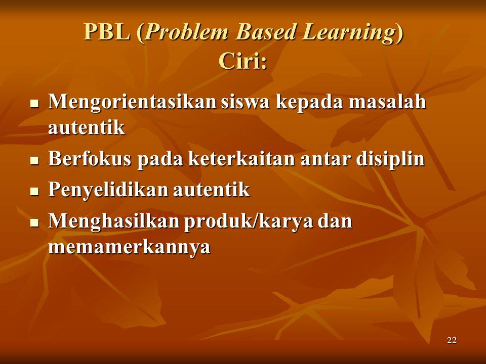 22 PBL (Problem Based Learning) Ciri: Mengorientasikan siswa kepada masalah autentik Mengorientasikan siswa kepada masalah autentik Berfokus pada keterkaitan antar disiplin Berfokus pada keterkaitan antar disiplin Penyelidikan autentik Penyelidikan autentik Menghasilkan produk/karya dan memamerkannya Menghasilkan produk/karya dan memamerkannya