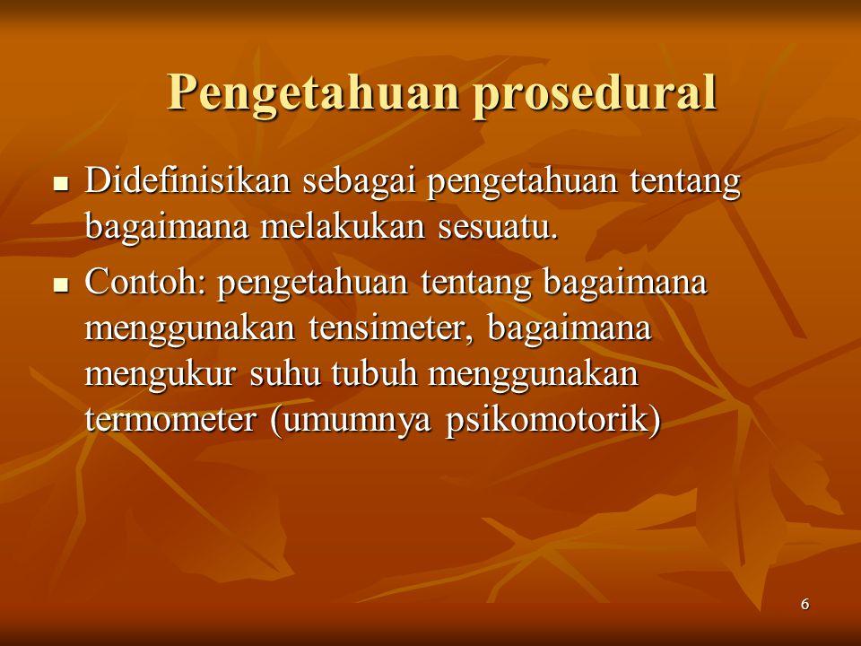 6 Pengetahuan prosedural Didefinisikan sebagai pengetahuan tentang bagaimana melakukan sesuatu. Didefinisikan sebagai pengetahuan tentang bagaimana me