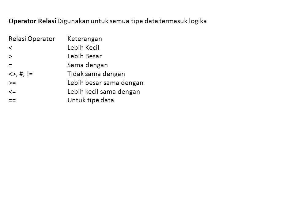 Operator Relasi Digunakan untuk semua tipe data termasuk logika Relasi Operator Keterangan < Lebih Kecil > Lebih Besar = Sama dengan <>, #, != Tidak s