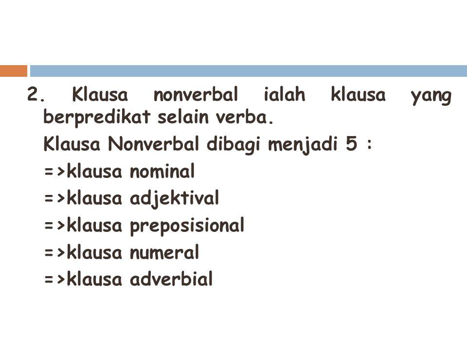 2. Klausa nonverbal ialah klausa yang berpredikat selain verba. Klausa Nonverbal dibagi menjadi 5 : =>klausa nominal =>klausa adjektival =>klausa prep