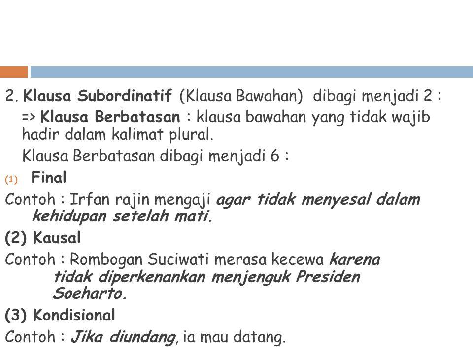 2. Klausa Subordinatif (Klausa Bawahan) dibagi menjadi 2 : => Klausa Berbatasan : klausa bawahan yang tidak wajib hadir dalam kalimat plural. Klausa B