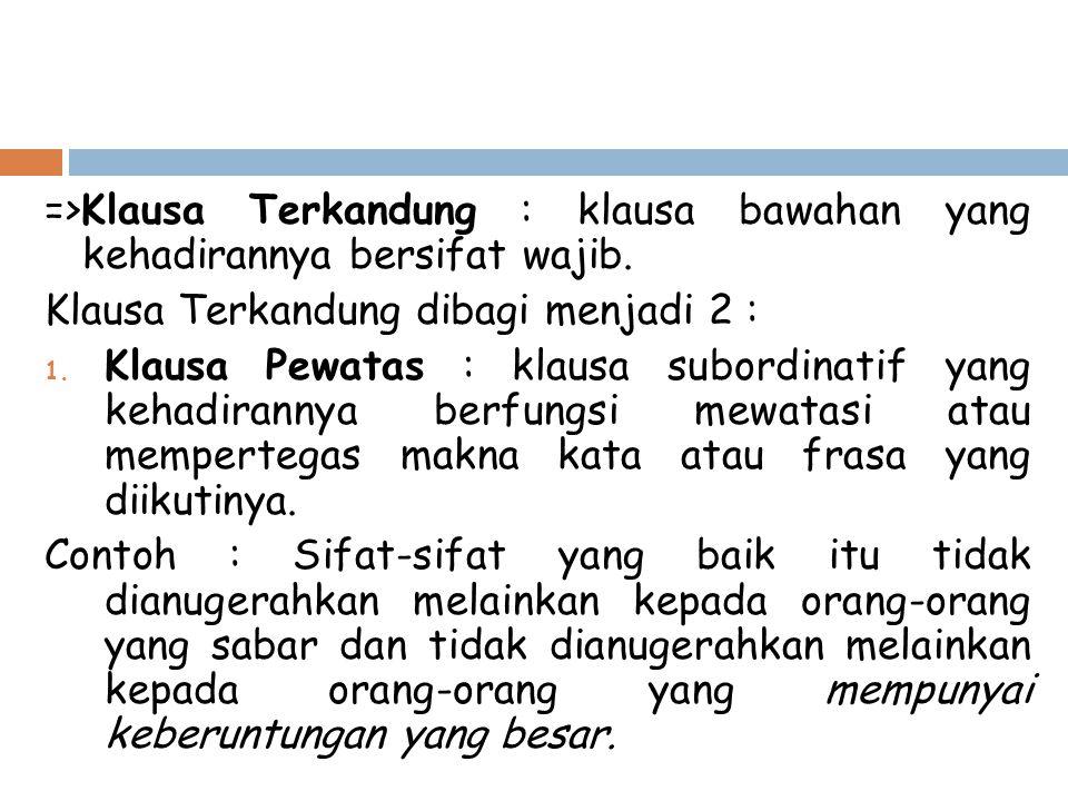 =>Klausa Terkandung : klausa bawahan yang kehadirannya bersifat wajib. Klausa Terkandung dibagi menjadi 2 : 1. Klausa Pewatas : klausa subordinatif ya