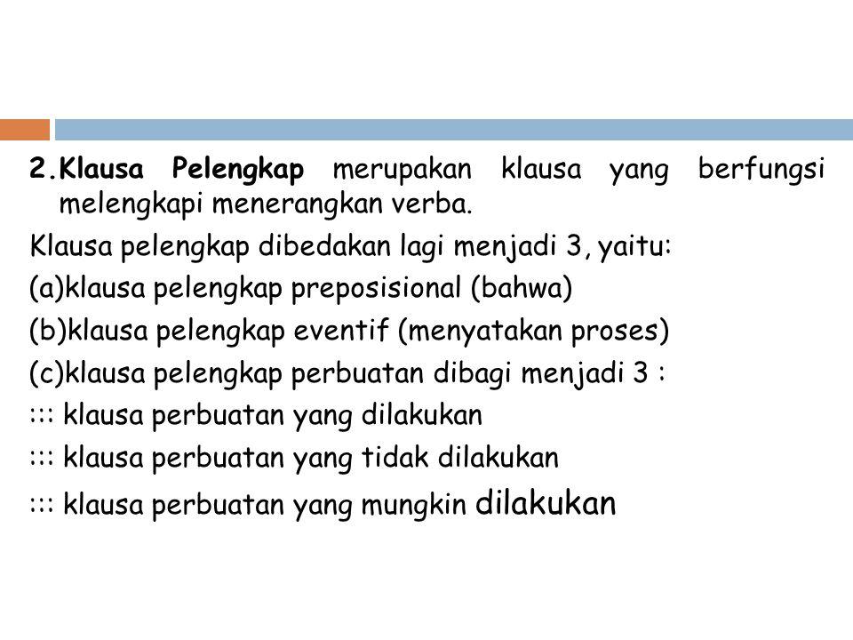 2.Klausa Pelengkap merupakan klausa yang berfungsi melengkapi menerangkan verba. Klausa pelengkap dibedakan lagi menjadi 3, yaitu: (a)klausa pelengkap