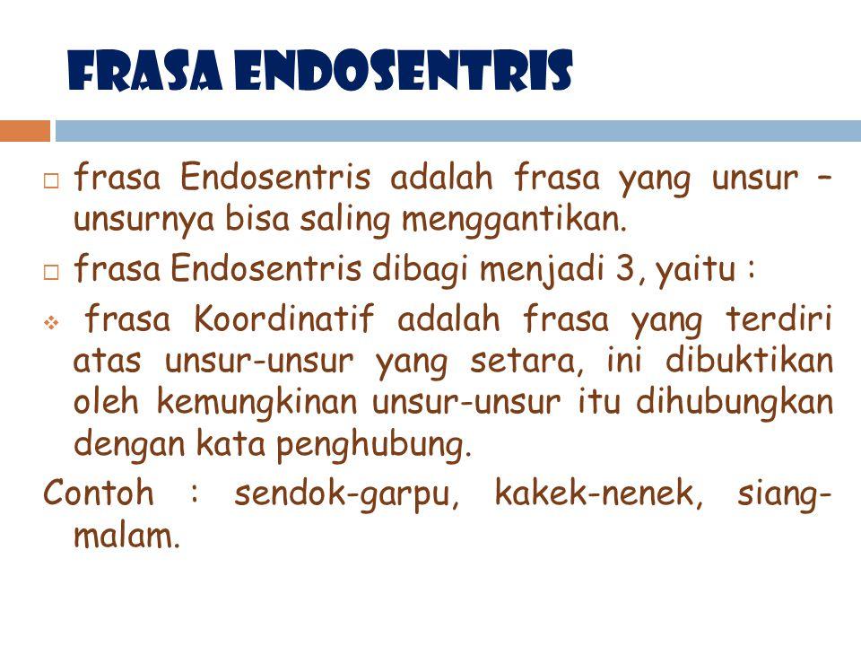 FrasA Endosentris  frasa Endosentris adalah frasa yang unsur – unsurnya bisa saling menggantikan.  frasa Endosentris dibagi menjadi 3, yaitu :  fra