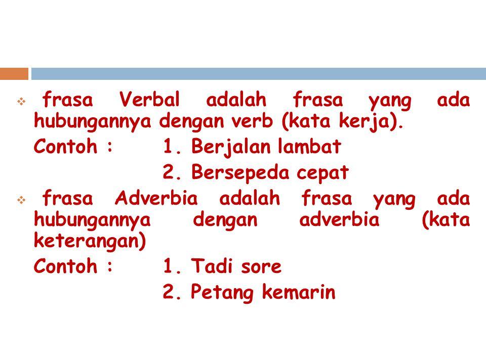  frasa Verbal adalah frasa yang ada hubungannya dengan verb (kata kerja). Contoh : 1. Berjalan lambat 2. Bersepeda cepat  frasa Adverbia adalah fras