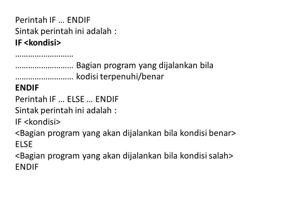 Perintah IF … ENDIF Sintak perintah ini adalah : IF ……………………… ……………………… Bagian program yang dijalankan bila ……………………… kodisi terpenuhi/benar ENDIF Perintah IF … ELSE … ENDIF Sintak perintah ini adalah : IF ELSE ENDIF
