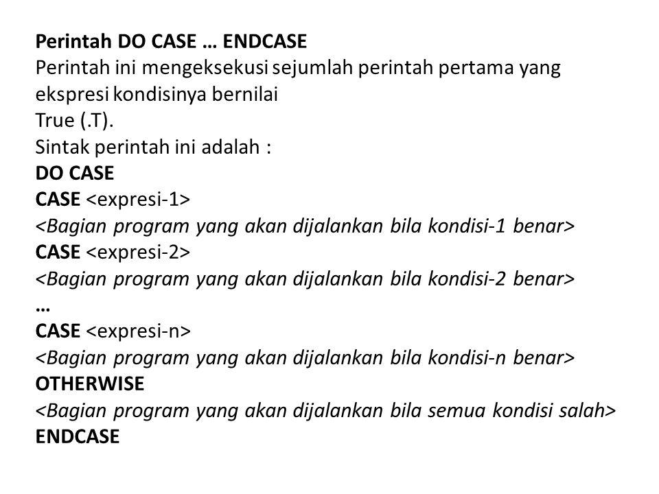 Perintah DO CASE … ENDCASE Perintah ini mengeksekusi sejumlah perintah pertama yang ekspresi kondisinya bernilai True (.T). Sintak perintah ini adalah