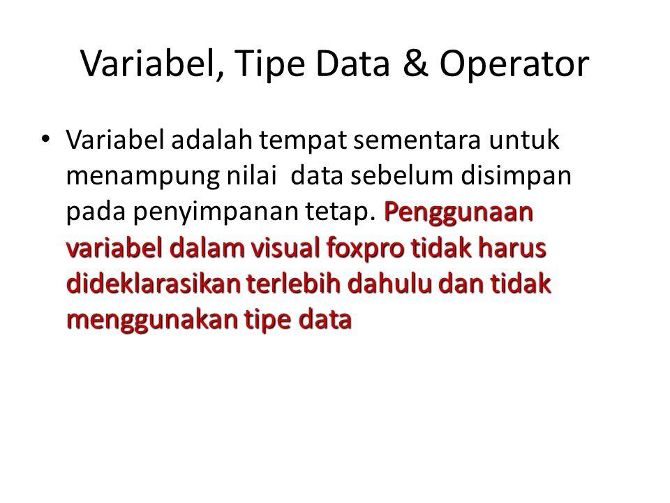 Variabel, Tipe Data & Operator Penggunaan variabel dalam visual foxpro tidak harus dideklarasikan terlebih dahulu dan tidak menggunakan tipe data Vari
