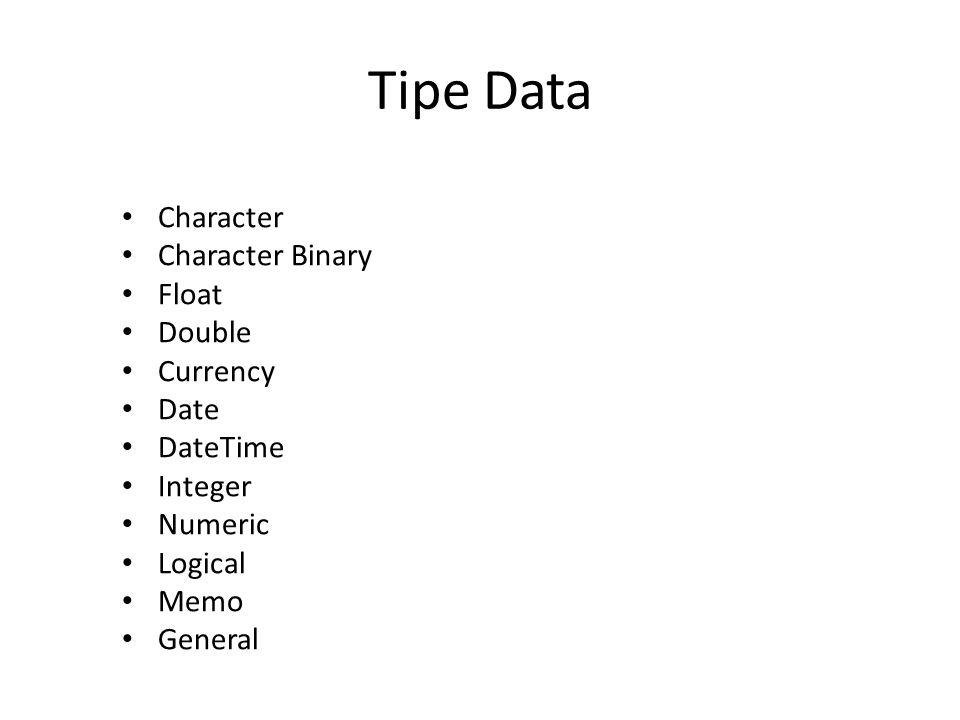 Tipe Data Character Character Binary Float Double Currency Date DateTime Integer Numeric Logical Memo General