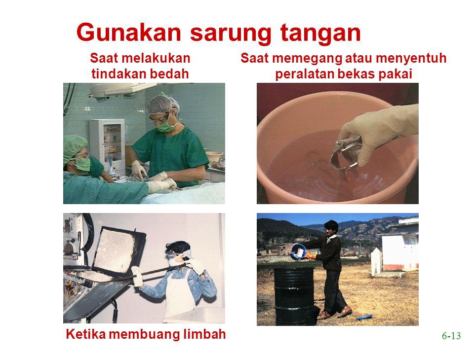 6-13 Gunakan sarung tangan Saat melakukan tindakan bedah Saat memegang atau menyentuh peralatan bekas pakai Ketika membuang limbah