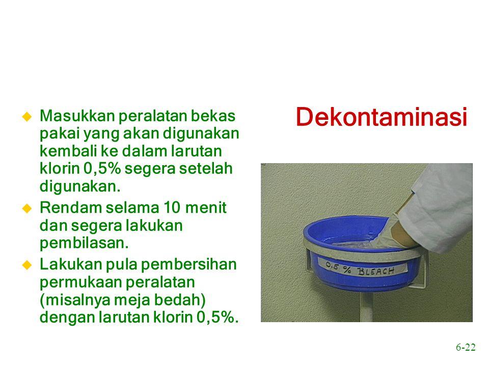 6-22 Dekontaminasi u Masukkan peralatan bekas pakai yang akan digunakan kembali ke dalam larutan klorin 0,5% segera setelah digunakan. u Rendam selama