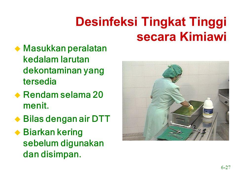 6-27 Desinfeksi Tingkat Tinggi secara Kimiawi u Masukkan peralatan kedalam larutan dekontaminan yang tersedia u Rendam selama 20 menit. u Bilas dengan