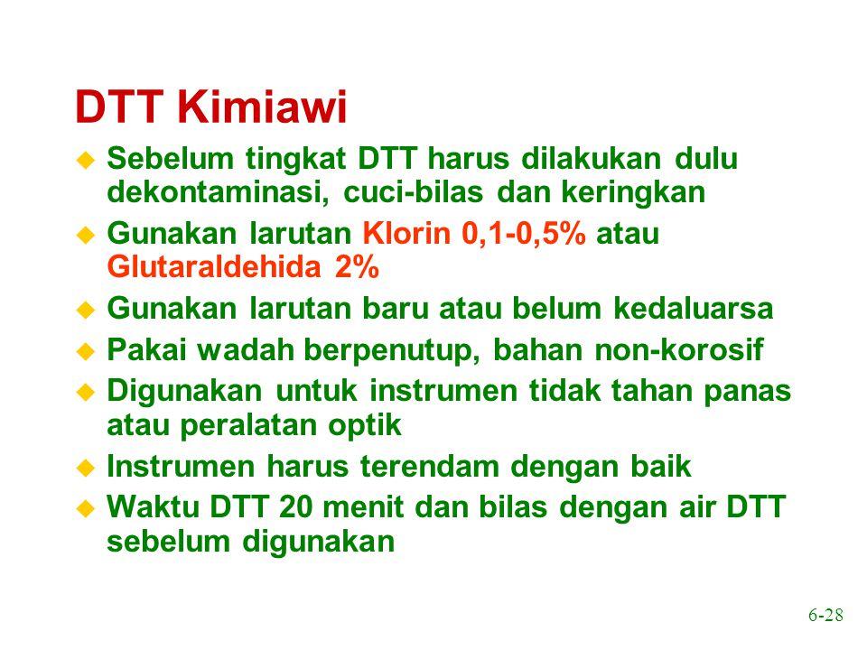6-28 DTT Kimiawi u Sebelum tingkat DTT harus dilakukan dulu dekontaminasi, cuci-bilas dan keringkan u Gunakan larutan Klorin 0,1-0,5% atau Glutaraldeh