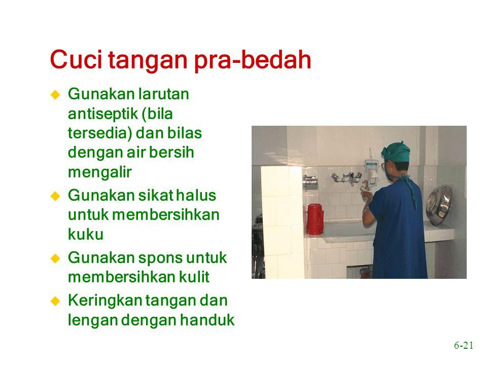 6-21 Cuci tangan pra-bedah u Gunakan larutan antiseptik (bila tersedia) dan bilas dengan air bersih mengalir u Gunakan sikat halus untuk membersihkan