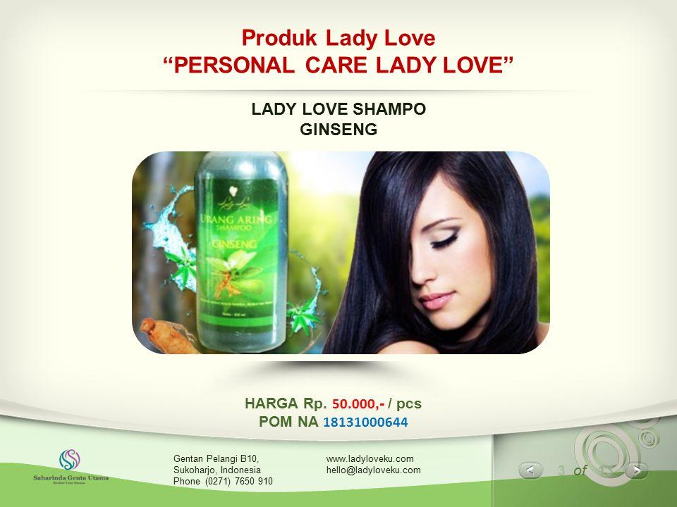 4 of 13 www.ladyloveku.com hello@ladyloveku.com Gentan Pelangi B10, Sukoharjo, Indonesia Phone (0271) 7650 910 Produk Lady Love LADY LOVE SHAMPO GINSENG KOMPOSISI : Aqua, Sodium Laureth Sulfate, Sodium Chloride, Cocamide DEA, Fragrance, Polyquaternium-39, Citrid Acid, Eclipta Alba Extract in White Emulsion, Methylchloroisothiazolinone, Methylisothiazolinone, Benzyl Alchohol, CI 77499.