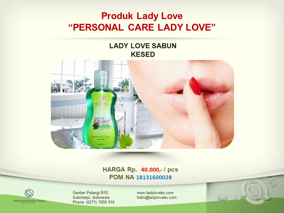6 of 13 www.ladyloveku.com hello@ladyloveku.com Gentan Pelangi B10, Sukoharjo, Indonesia Phone (0271) 7650 910 Produk Lady Love LADY LOVE SABUN KESED KOMPOSISI : Aqua,Sodium Laureth Sulfate, Sodium Chloridde, Cocamidopropyl Betaine, Piper Betle (Leaf) Extract, Fragrance, Lactid Acid, Men Menthol Crystal, CI 42090, CI 19140, Methylchoroisothiazolinone, Methyllisothiazolinone dan Benzyl Alcohol.