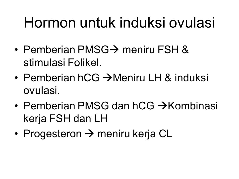 Hormon untuk induksi ovulasi Pemberian PMSG  meniru FSH & stimulasi Folikel. Pemberian hCG  Meniru LH & induksi ovulasi. Pemberian PMSG dan hCG  Ko