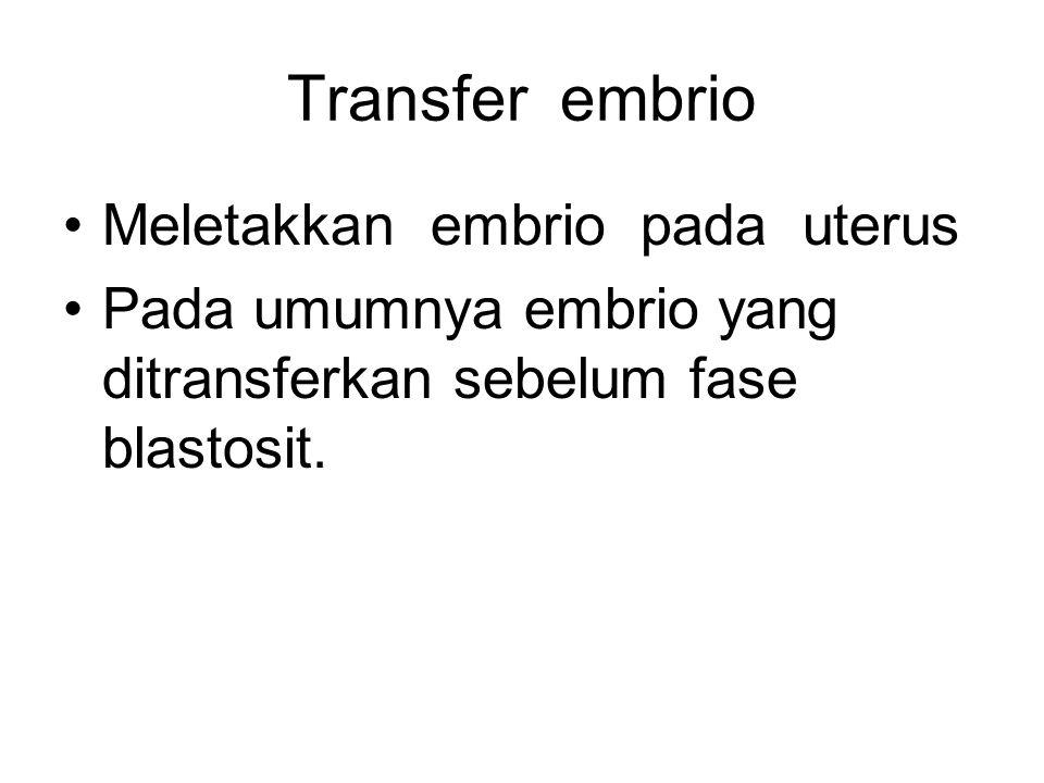 Transfer embrio Meletakkan embrio pada uterus Pada umumnya embrio yang ditransferkan sebelum fase blastosit.