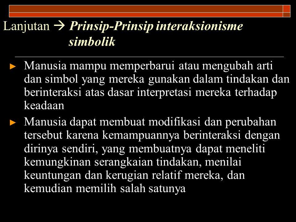 Lanjutan  Prinsip-Prinsip interaksionisme simbolik ► Manusia mampu memperbarui atau mengubah arti dan simbol yang mereka gunakan dalam tindakan dan b