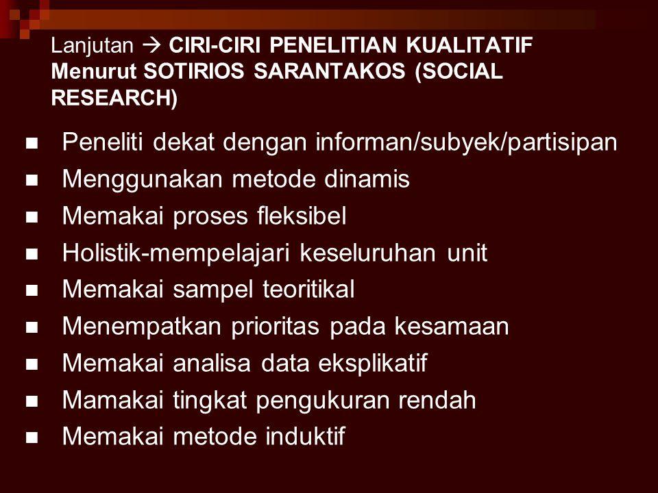 Lanjutan  CIRI-CIRI PENELITIAN KUALITATIF Menurut SOTIRIOS SARANTAKOS (SOCIAL RESEARCH) Peneliti dekat dengan informan/subyek/partisipan Menggunakan