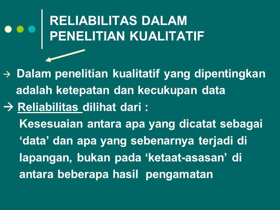 RELIABILITAS DALAM PENELITIAN KUALITATIF  Dalam penelitian kualitatif yang dipentingkan adalah ketepatan dan kecukupan data  Reliabilitas dilihat da