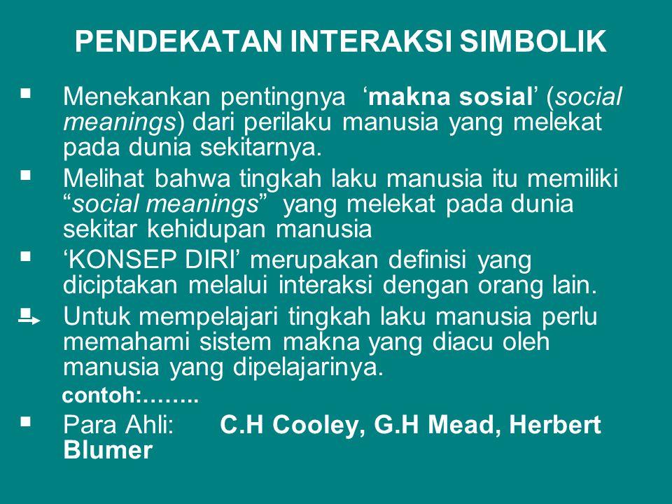  PENDEKATAN INTERAKSI SIMBOLIK  Menekankan pentingnya 'makna sosial' (social meanings) dari perilaku manusia yang melekat pada dunia sekitarnya.  M