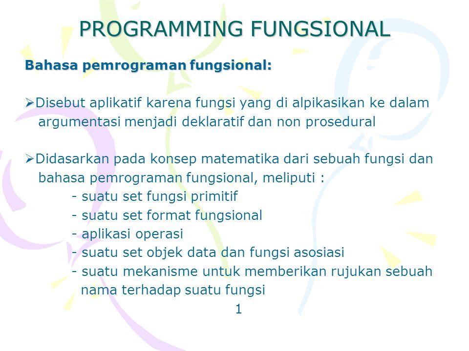 PROGRAMMING FUNGSIONAL Bahasa pemrograman fungsional:   Disebut aplikatif karena fungsi yang di alpikasikan ke dalam argumentasi menjadi deklaratif