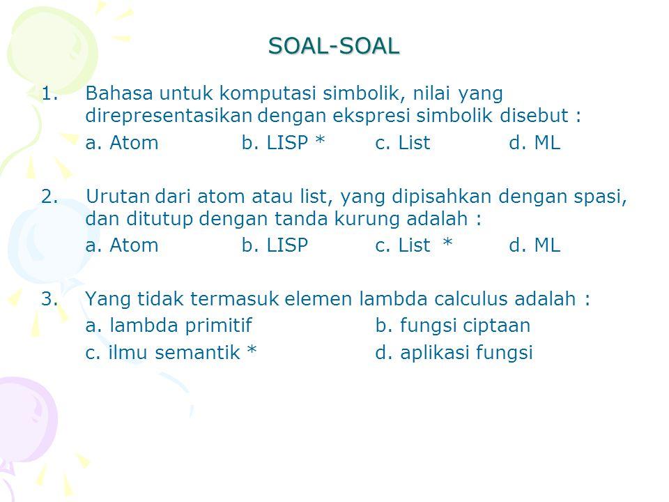SOAL-SOAL 1.Bahasa untuk komputasi simbolik, nilai yang direpresentasikan dengan ekspresi simbolik disebut : a. Atomb. LISP *c. Listd. ML 2. Urutan da