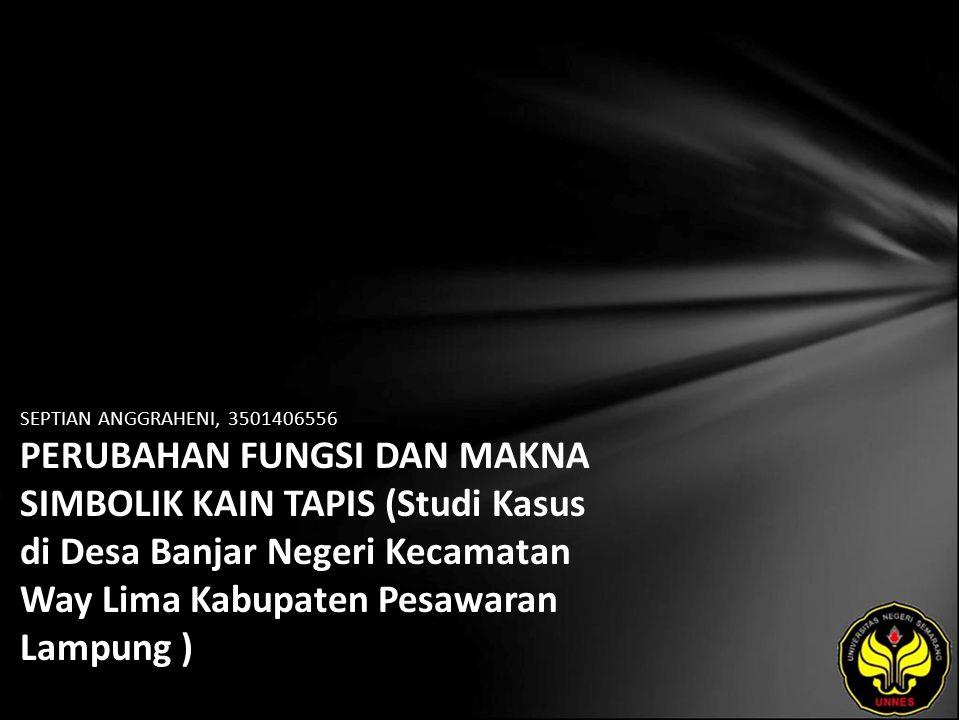 SEPTIAN ANGGRAHENI, 3501406556 PERUBAHAN FUNGSI DAN MAKNA SIMBOLIK KAIN TAPIS (Studi Kasus di Desa Banjar Negeri Kecamatan Way Lima Kabupaten Pesawaran Lampung )