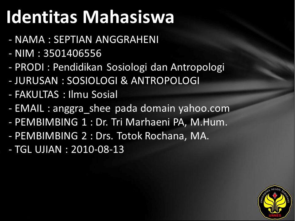 Identitas Mahasiswa - NAMA : SEPTIAN ANGGRAHENI - NIM : 3501406556 - PRODI : Pendidikan Sosiologi dan Antropologi - JURUSAN : SOSIOLOGI & ANTROPOLOGI - FAKULTAS : Ilmu Sosial - EMAIL : anggra_shee pada domain yahoo.com - PEMBIMBING 1 : Dr.
