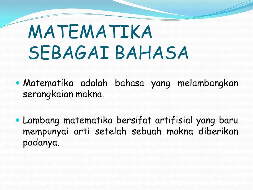 MATEMATIKA SEBAGAI BAHASA Matematika adalah bahasa yang melambangkan serangkaian makna.