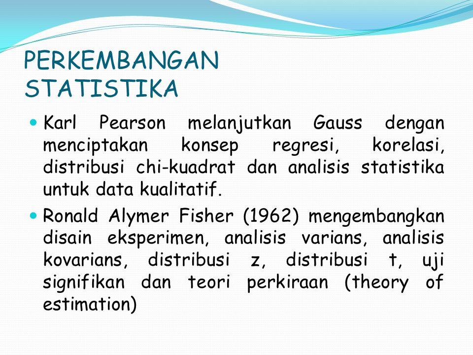 PERKEMBANGAN STATISTIKA Karl Pearson melanjutkan Gauss dengan menciptakan konsep regresi, korelasi, distribusi chi-kuadrat dan analisis statistika untuk data kualitatif.