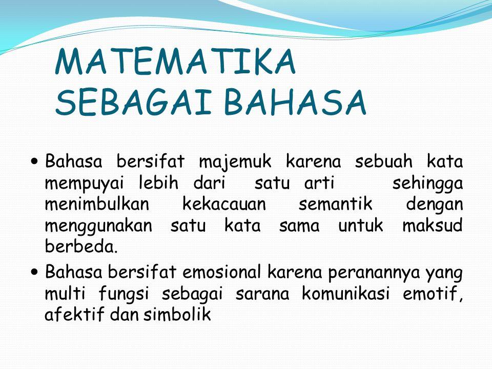 MATEMATIKA SEBAGAI BAHASA Bahasa bersifat majemuk karena sebuah kata mempuyai lebih dari satu arti sehingga menimbulkan kekacauan semantik dengan menggunakan satu kata sama untuk maksud berbeda.