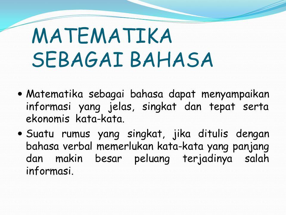 MATEMATIKA SEBAGAI BAHASA Matematika sebagai bahasa dapat menyampaikan informasi yang jelas, singkat dan tepat serta ekonomis kata-kata.
