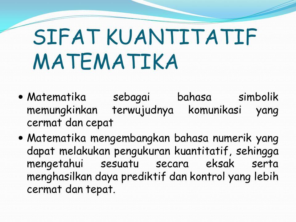 SIFAT KUANTITATIF MATEMATIKA Matematika sebagai bahasa simbolik memungkinkan terwujudnya komunikasi yang cermat dan cepat Matematika mengembangkan bahasa numerik yang dapat melakukan pengukuran kuantitatif, sehingga mengetahui sesuatu secara eksak serta menghasilkan daya prediktif dan kontrol yang lebih cermat dan tepat.