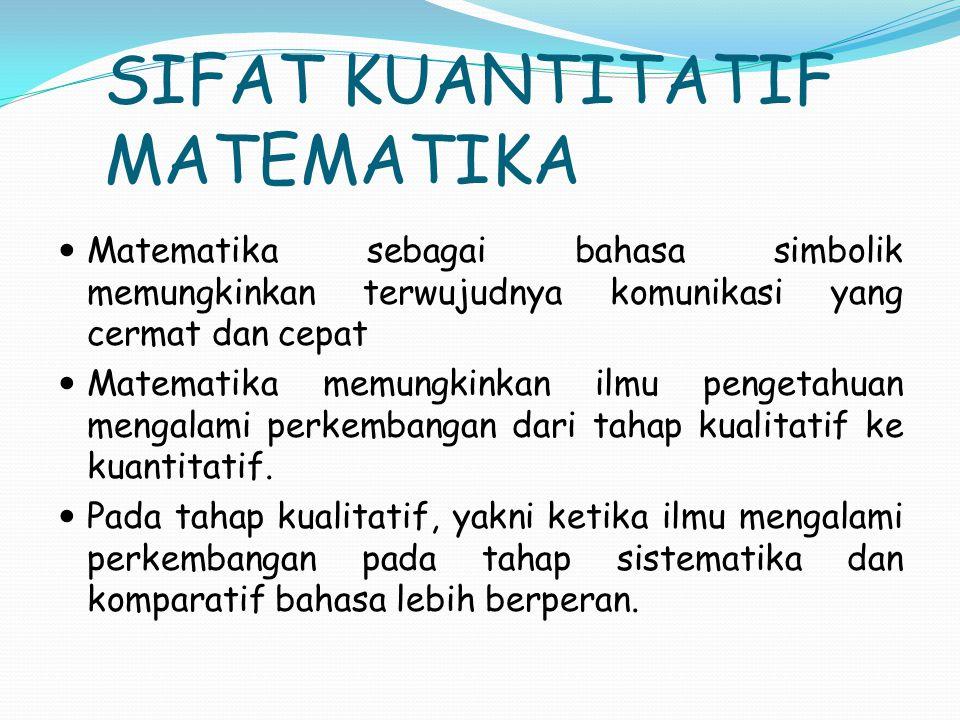 SIFAT KUANTITATIF MATEMATIKA Matematika sebagai bahasa simbolik memungkinkan terwujudnya komunikasi yang cermat dan cepat Matematika memungkinkan ilmu pengetahuan mengalami perkembangan dari tahap kualitatif ke kuantitatif.