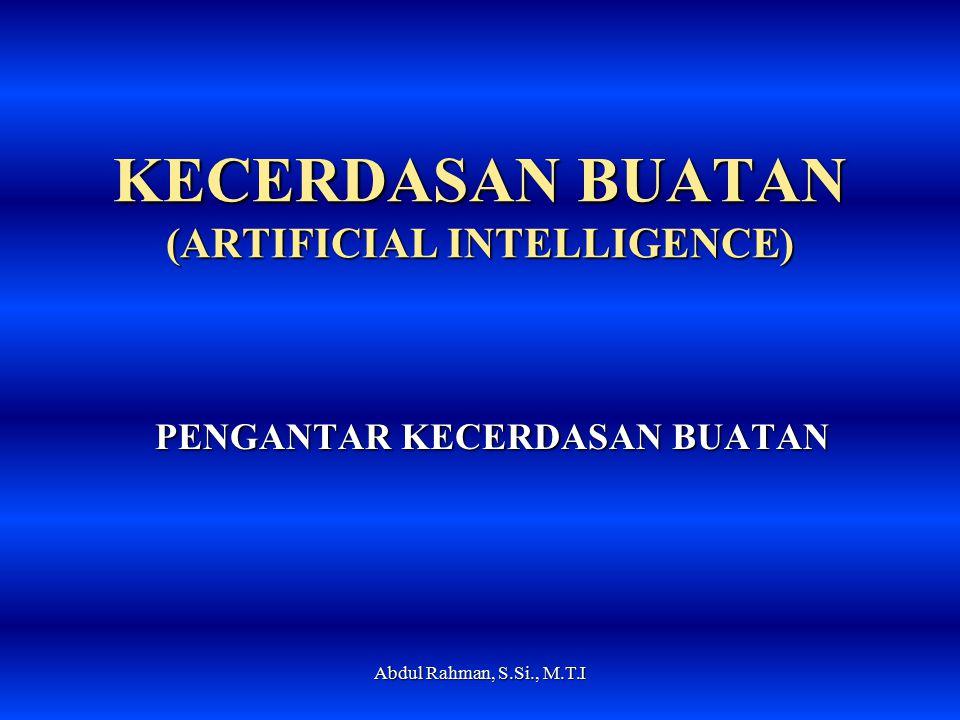 KECERDASAN BUATAN (ARTIFICIAL INTELLIGENCE) PENGANTAR KECERDASAN BUATAN Abdul Rahman, S.Si., M.T.I