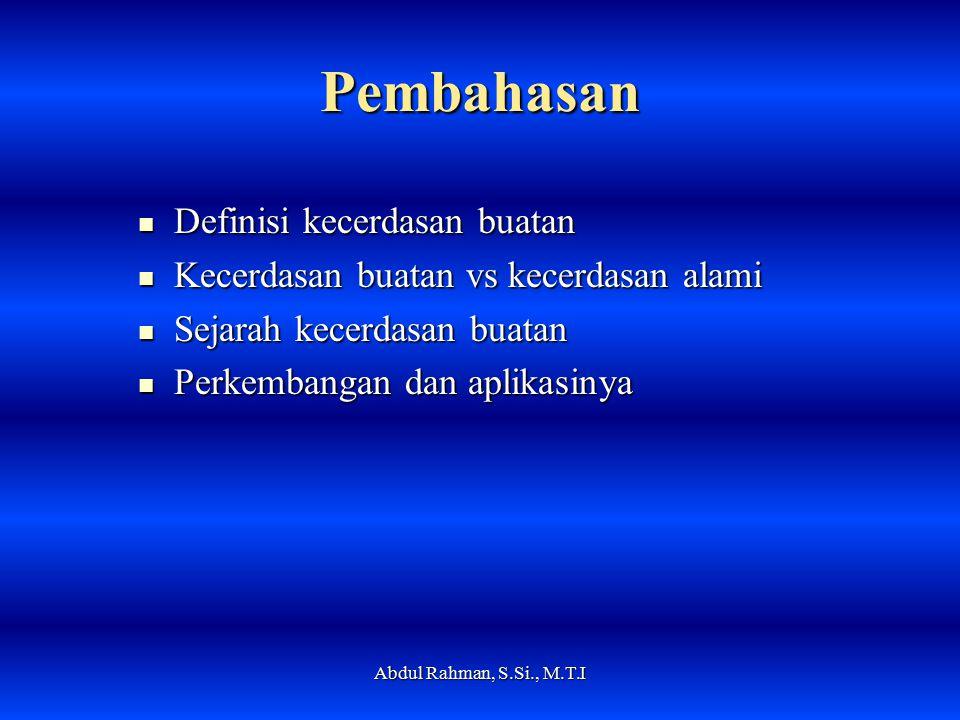 Pembahasan Definisi kecerdasan buatan Definisi kecerdasan buatan Kecerdasan buatan vs kecerdasan alami Kecerdasan buatan vs kecerdasan alami Sejarah kecerdasan buatan Sejarah kecerdasan buatan Perkembangan dan aplikasinya Perkembangan dan aplikasinya Abdul Rahman, S.Si., M.T.I