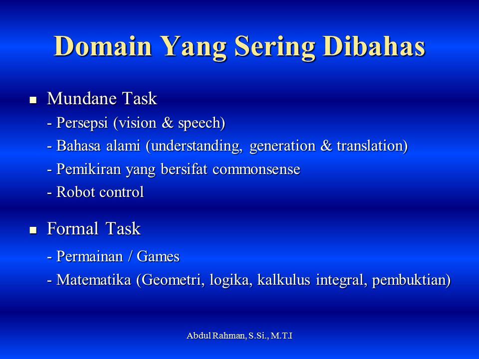Domain Yang Sering Dibahas Mundane Task Mundane Task - Persepsi (vision & speech) - Bahasa alami (understanding, generation & translation) - Pemikiran yang bersifat commonsense - Robot control Formal Task Formal Task - Permainan / Games - Matematika (Geometri, logika, kalkulus integral, pembuktian) Abdul Rahman, S.Si., M.T.I