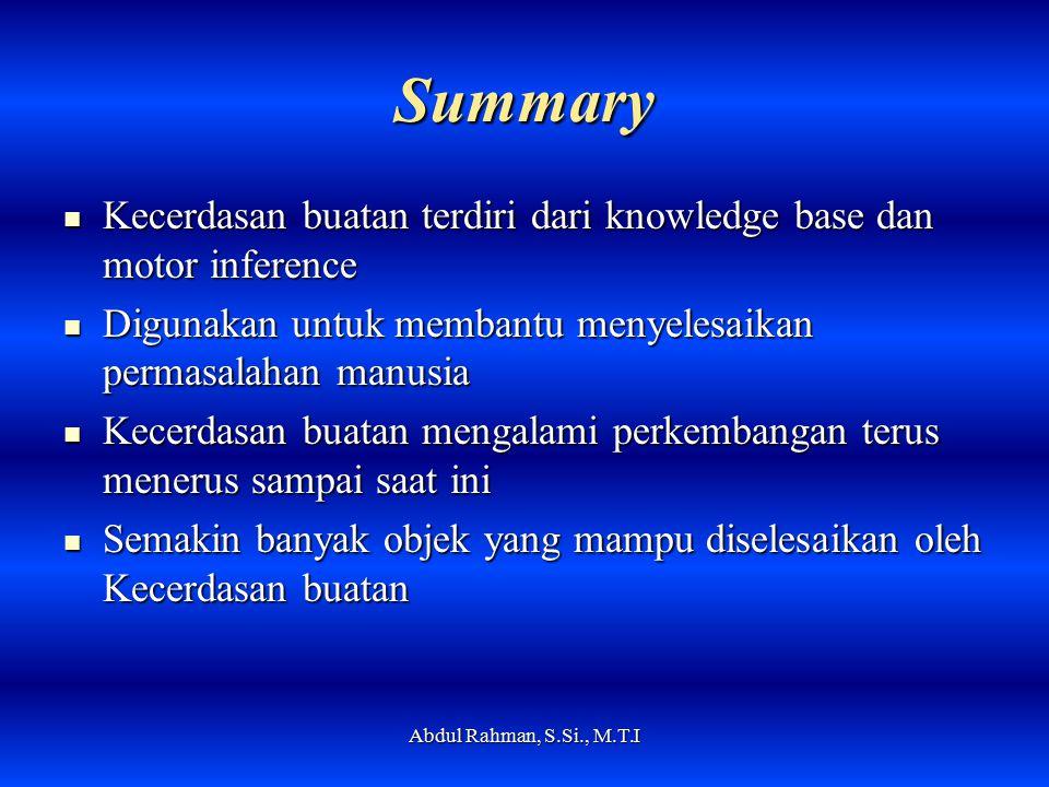 Summary Kecerdasan buatan terdiri dari knowledge base dan motor inference Kecerdasan buatan terdiri dari knowledge base dan motor inference Digunakan untuk membantu menyelesaikan permasalahan manusia Digunakan untuk membantu menyelesaikan permasalahan manusia Kecerdasan buatan mengalami perkembangan terus menerus sampai saat ini Kecerdasan buatan mengalami perkembangan terus menerus sampai saat ini Semakin banyak objek yang mampu diselesaikan oleh Kecerdasan buatan Semakin banyak objek yang mampu diselesaikan oleh Kecerdasan buatan Abdul Rahman, S.Si., M.T.I