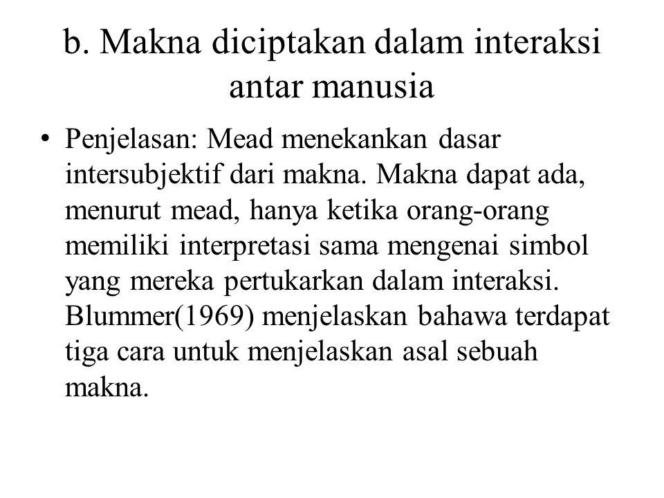 b. Makna diciptakan dalam interaksi antar manusia Penjelasan: Mead menekankan dasar intersubjektif dari makna. Makna dapat ada, menurut mead, hanya ke