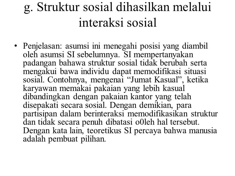g. Struktur sosial dihasilkan melalui interaksi sosial Penjelasan: asumsi ini menegahi posisi yang diambil oleh asumsi SI sebelumnya. SI mempertanyaka