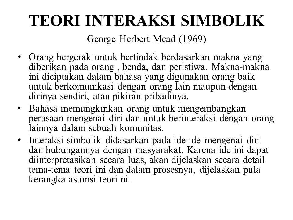 TEORI INTERAKSI SIMBOLIK George Herbert Mead (1969) Orang bergerak untuk bertindak berdasarkan makna yang diberikan pada orang, benda, dan peristiwa.