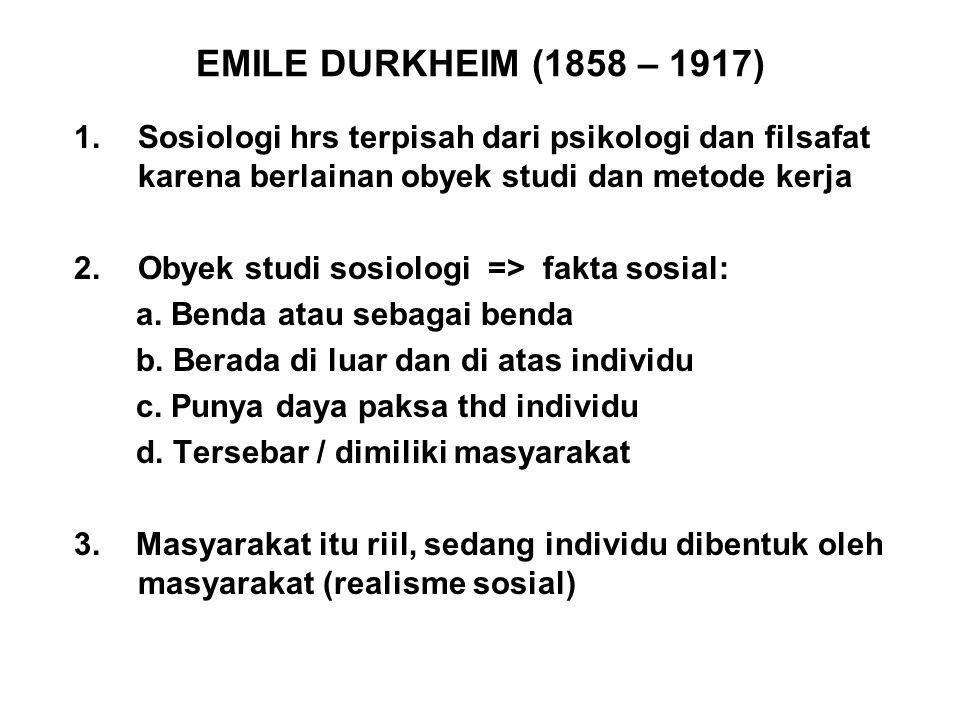 EMILE DURKHEIM (1858 – 1917) 1.Sosiologi hrs terpisah dari psikologi dan filsafat karena berlainan obyek studi dan metode kerja 2.Obyek studi sosiolog