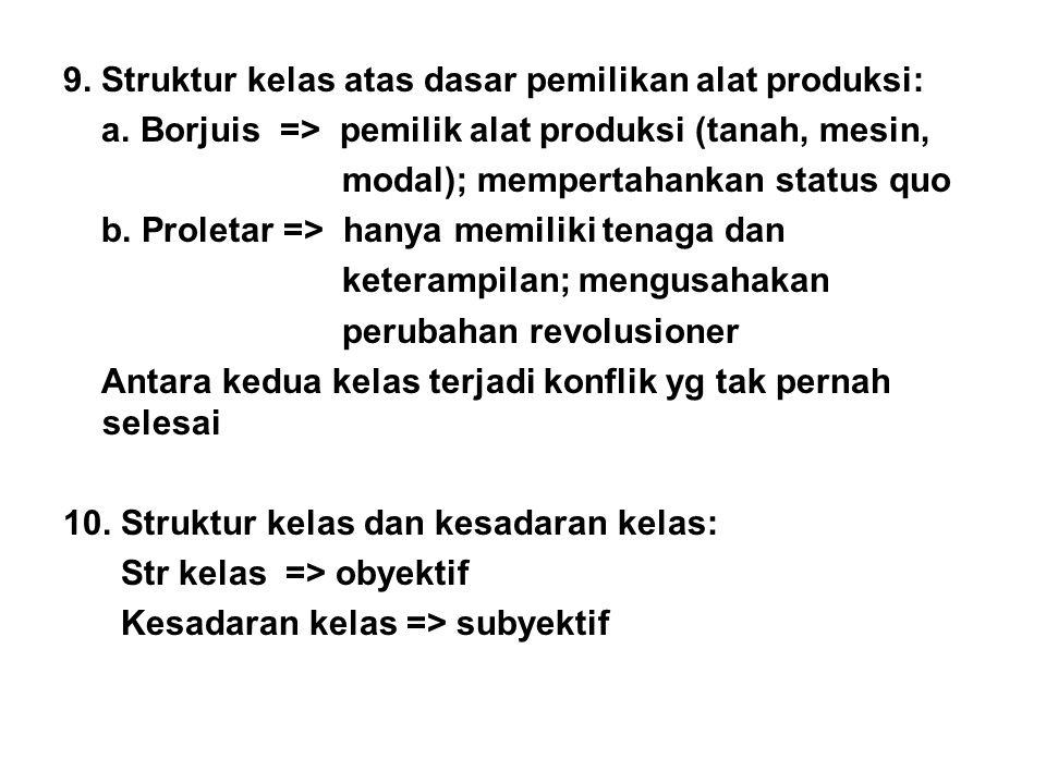 9. Struktur kelas atas dasar pemilikan alat produksi: a. Borjuis => pemilik alat produksi (tanah, mesin, modal); mempertahankan status quo b. Proletar