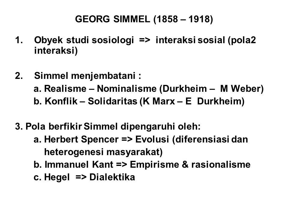 GEORG SIMMEL (1858 – 1918) 1.Obyek studi sosiologi => interaksi sosial (pola2 interaksi) 2.Simmel menjembatani : a. Realisme – Nominalisme (Durkheim –