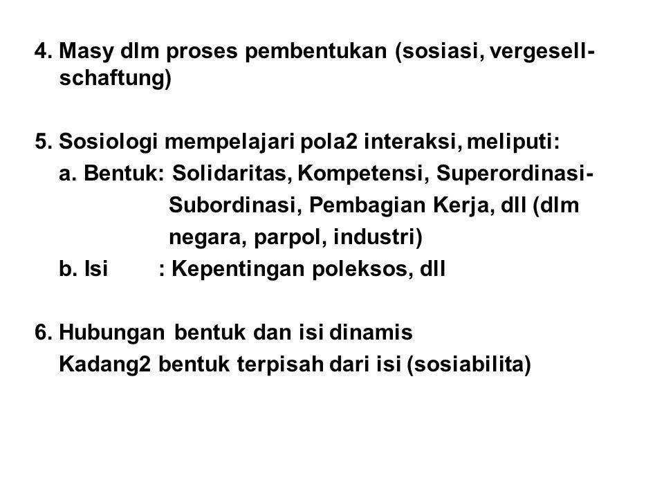 4. Masy dlm proses pembentukan (sosiasi, vergesell- schaftung) 5. Sosiologi mempelajari pola2 interaksi, meliputi: a. Bentuk: Solidaritas, Kompetensi,