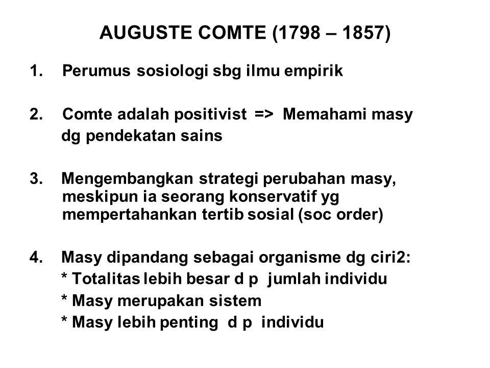 AUGUSTE COMTE (1798 – 1857) 1.Perumus sosiologi sbg ilmu empirik 2.Comte adalah positivist => Memahami masy dg pendekatan sains 3. Mengembangkan strat